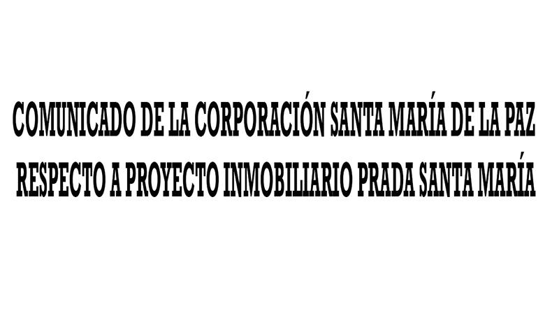 COMUNICADO DE LA CORPORACIÓN SANTA MARÍA DE LA PAZ         RESPECTO A PROYECTO INMOBILIARIO PRADA SANTAMARÍA